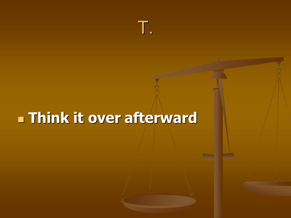 T. Think it over afterward Think it over afterward