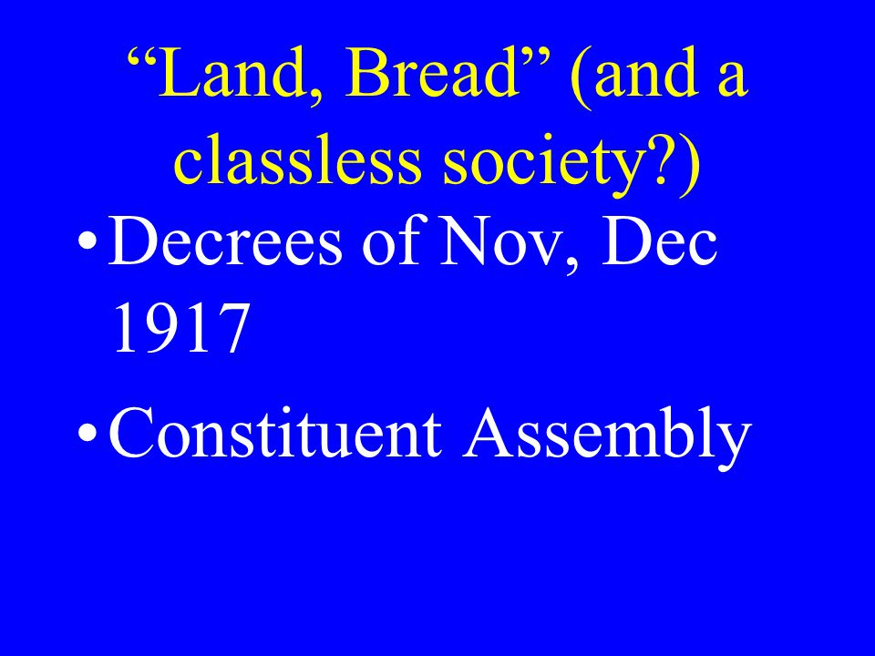 Land, Bread (and a classless society ) Decrees of Nov, Dec 1917 Constituent Assembly