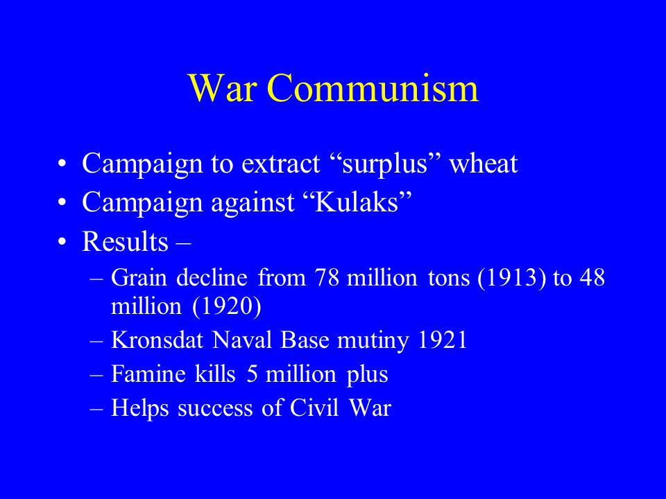 War Communism Campaign to extract surplus wheat Campaign against Kulaks Results – –Grain decline from 78 million tons (1913) to 48 million (1920) –Kronsdat Naval Base mutiny 1921 –Famine kills 5 million plus –Helps success of Civil War
