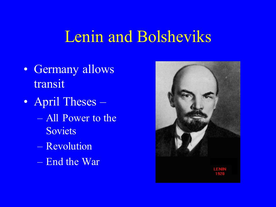 Lenin and Bolsheviks Germany allows transit April Theses – –All Power to the Soviets –Revolution –End the War