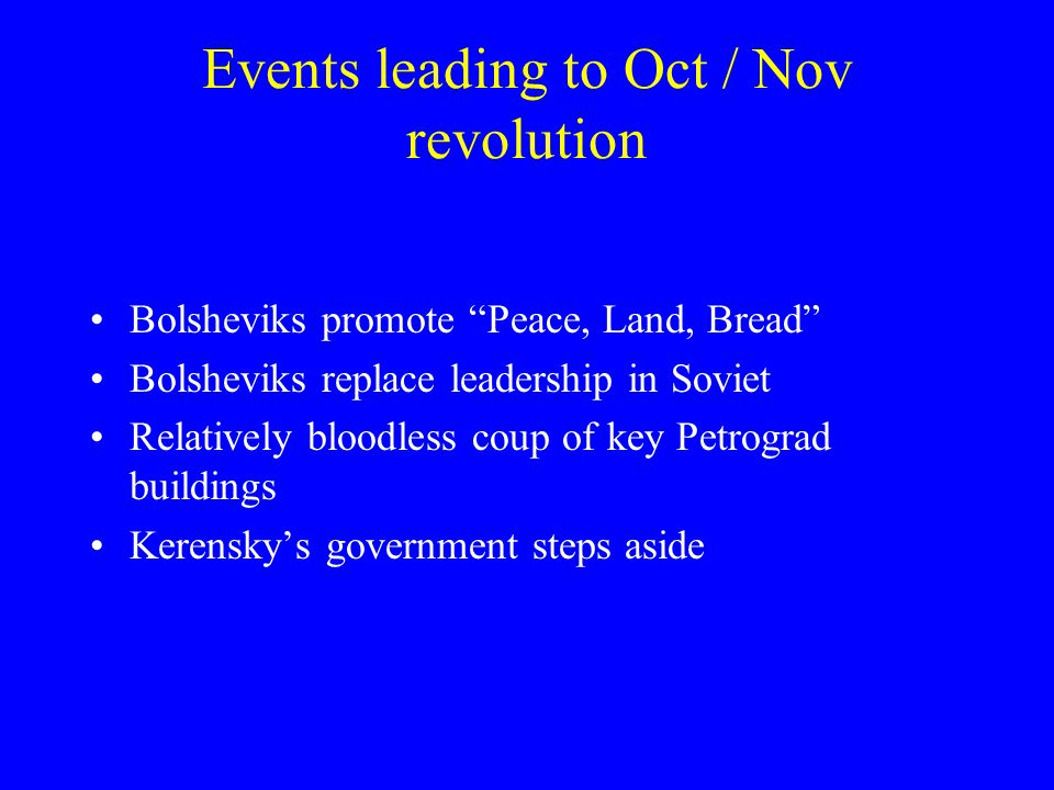 Events leading to Oct / Nov revolution Bolsheviks promote Peace, Land, Bread Bolsheviks replace leadership in Soviet Relatively bloodless coup of key Petrograd buildings Kerensky's government steps aside