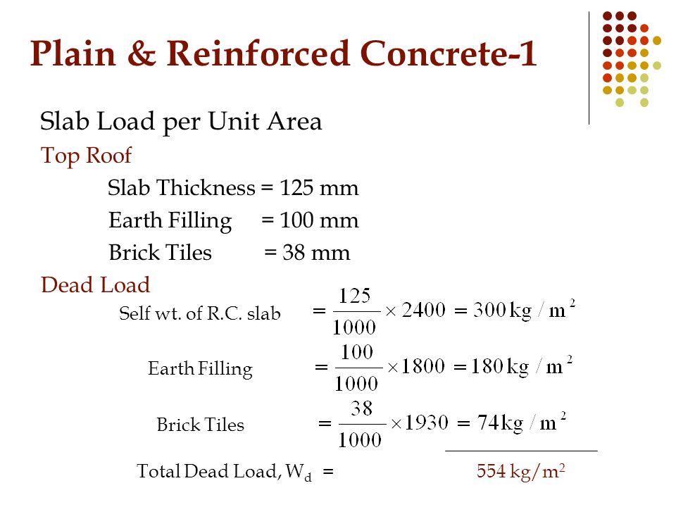 Plain & Reinforced Concrete-1 Slab Load per Unit Area Top Roof Slab Thickness = 125 mm Earth Filling = 100 mm Brick Tiles = 38 mm Dead Load Self wt.