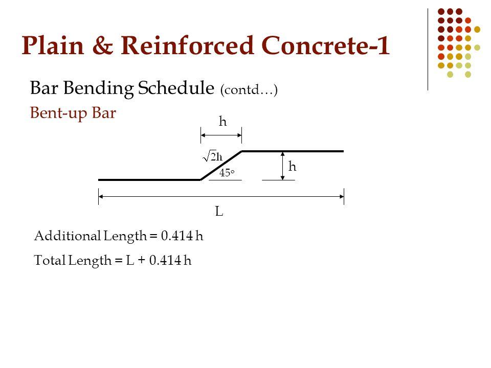 Plain & Reinforced Concrete-1 Bar Bending Schedule (contd…) Bent-up Bar h 45 o h Additional Length = 0.414 h Total Length = L + 0.414 h L