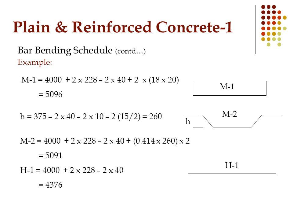 Plain & Reinforced Concrete-1 Bar Bending Schedule (contd…) Example: M-1 M-1 = 4000 + 2 x 228 – 2 x 40 + 2 x (18 x 20) = 5096 M-2 h = 375 – 2 x 40 – 2 x 10 – 2 (15/2) = 260 h M-2 = 4000 + 2 x 228 – 2 x 40 + (0.414 x 260) x 2 = 5091 H-1 H-1 = 4000 + 2 x 228 – 2 x 40 = 4376