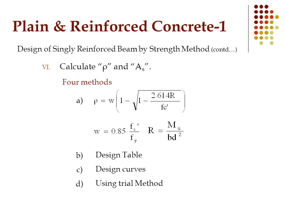 """Plain & Reinforced Concrete-1 Design of Singly Reinforced Beam by Strength Method (contd…) VI. Calculate """"ρ"""" and """"A s """". Four methods Design Table Des"""