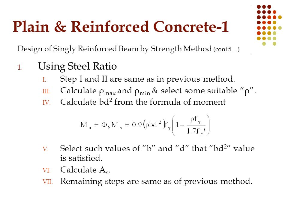 Plain & Reinforced Concrete-1 Design of Singly Reinforced Beam by Strength Method (contd…) 1. Using Steel Ratio I. Step I and II are same as in previo