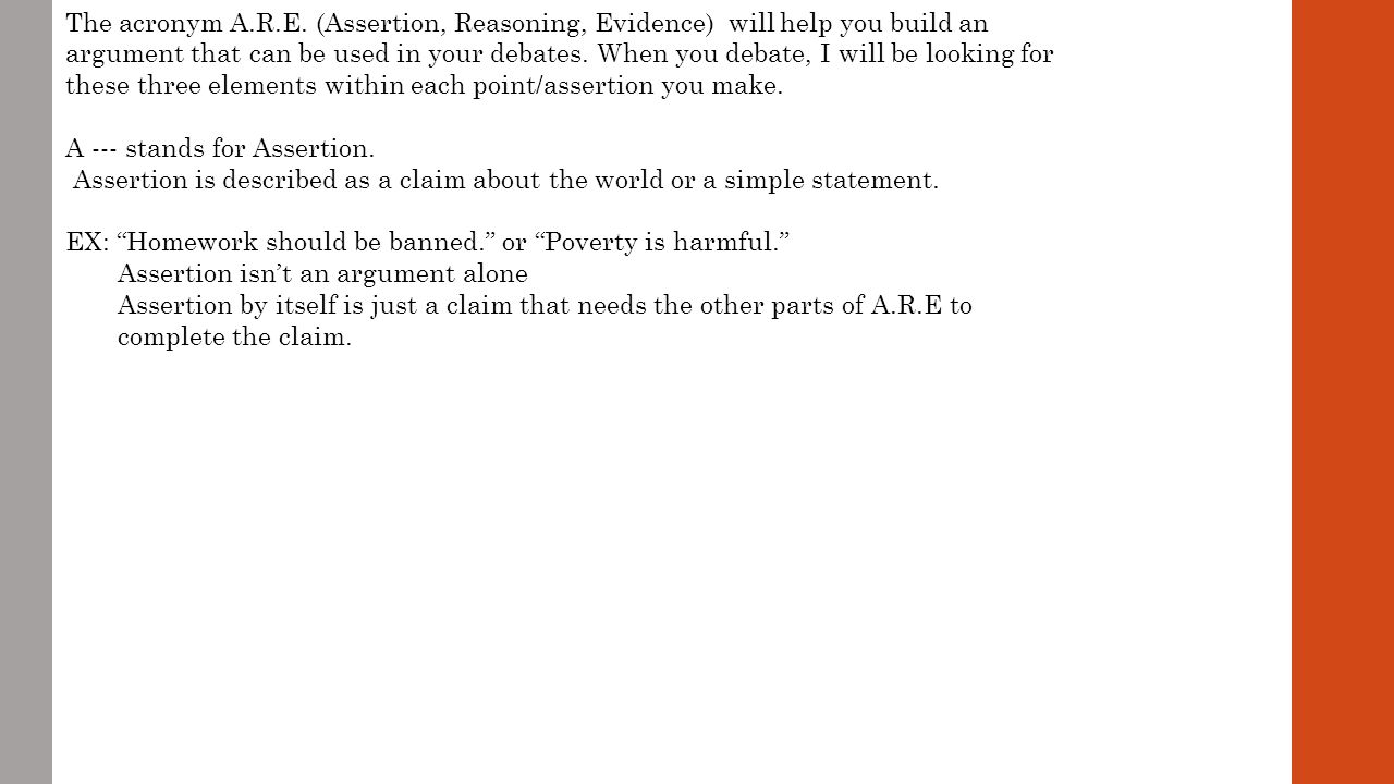 The acronym A.R.E.will help you build an argument that can be used in your debates.