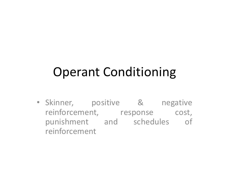 Operant Conditioning Skinner, positive & negative reinforcement, response cost, punishment and schedules of reinforcement