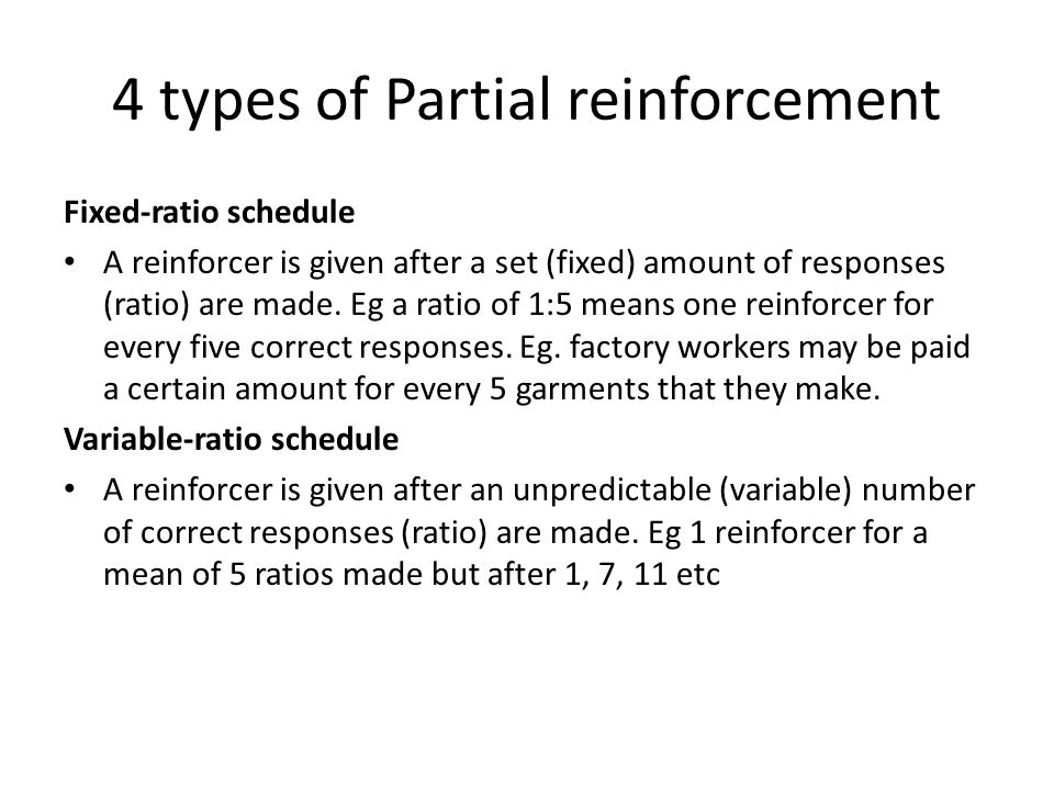 4 types of Partial reinforcement Fixed-ratio schedule A reinforcer is given after a set (fixed) amount of responses (ratio) are made.