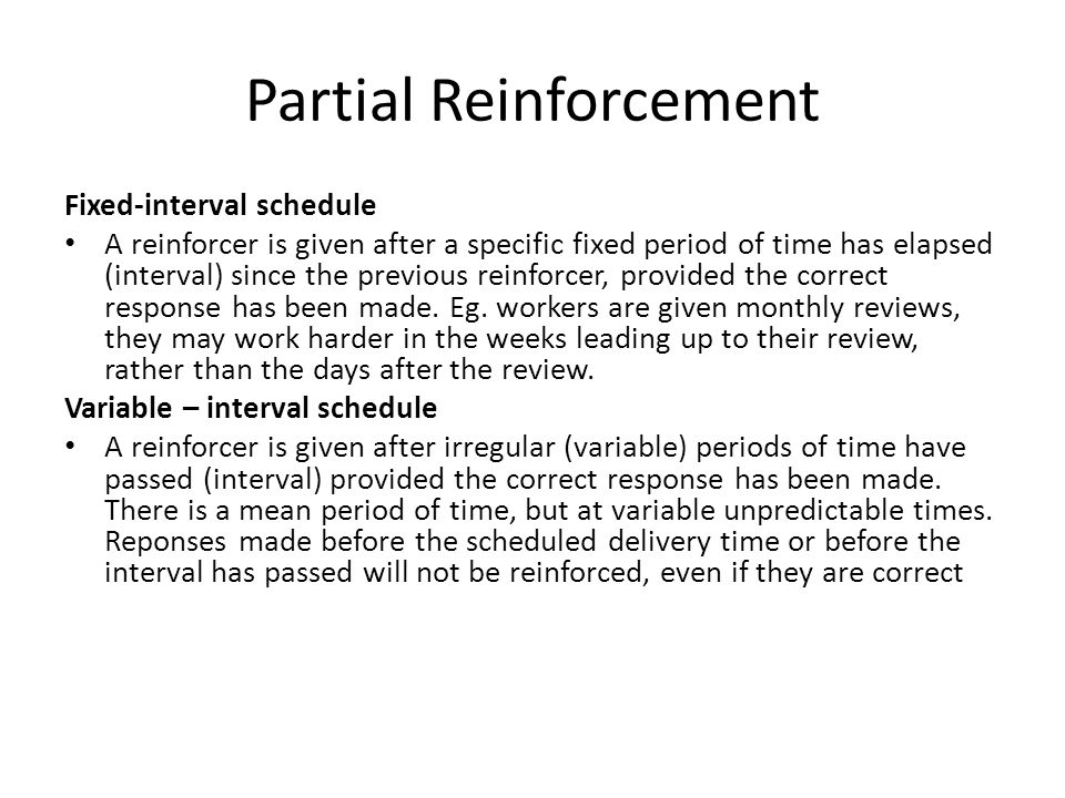 Partial Reinforcement Fixed-interval schedule A reinforcer is given after a specific fixed period of time has elapsed (interval) since the previous re