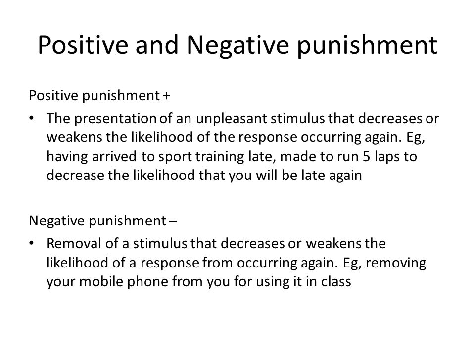 Positive and Negative punishment Positive punishment + The presentation of an unpleasant stimulus that decreases or weakens the likelihood of the response occurring again.