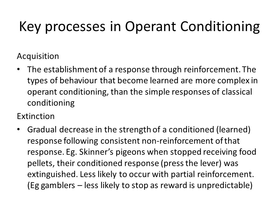 Key processes in Operant Conditioning Acquisition The establishment of a response through reinforcement. The types of behaviour that become learned ar
