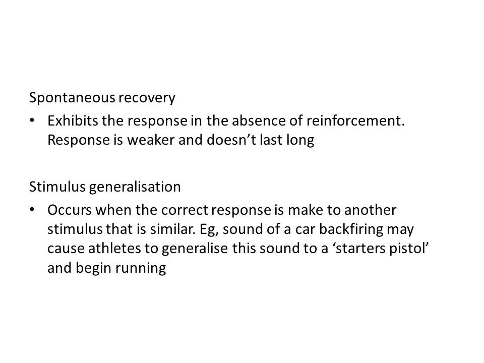 Spontaneous recovery Exhibits the response in the absence of reinforcement. Response is weaker and doesn't last long Stimulus generalisation Occurs wh