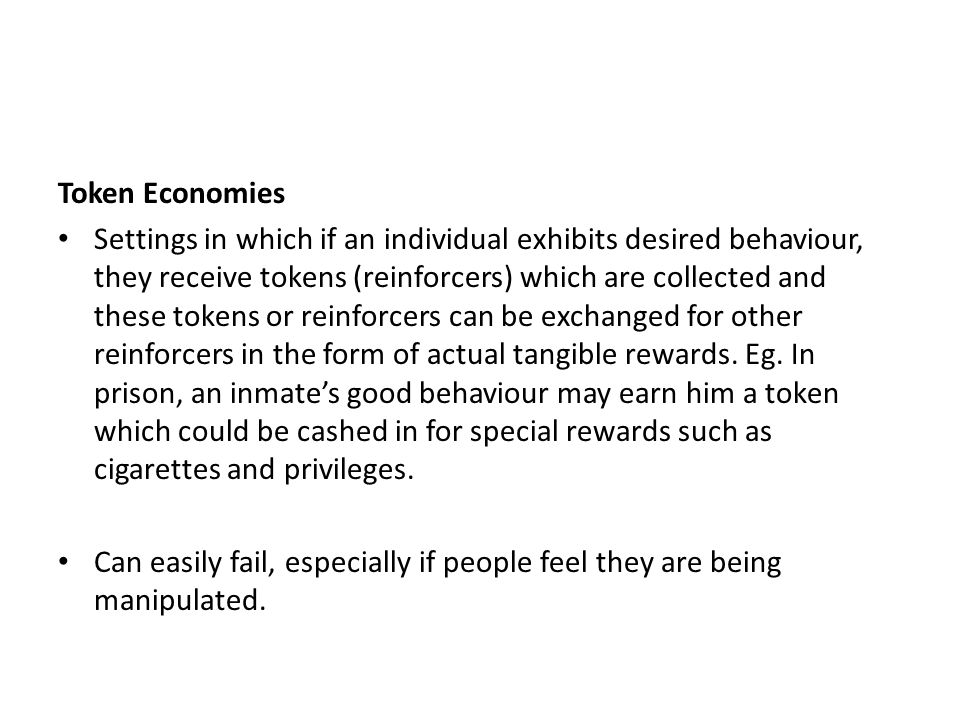 Token Economies Settings in which if an individual exhibits desired behaviour, they receive tokens (reinforcers) which are collected and these tokens