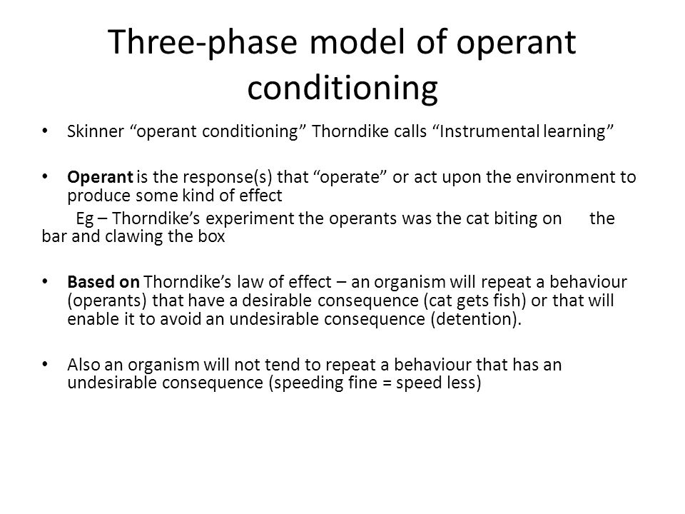 """Three-phase model of operant conditioning Skinner """"operant conditioning"""" Thorndike calls """"Instrumental learning"""" Operant is the response(s) that """"oper"""