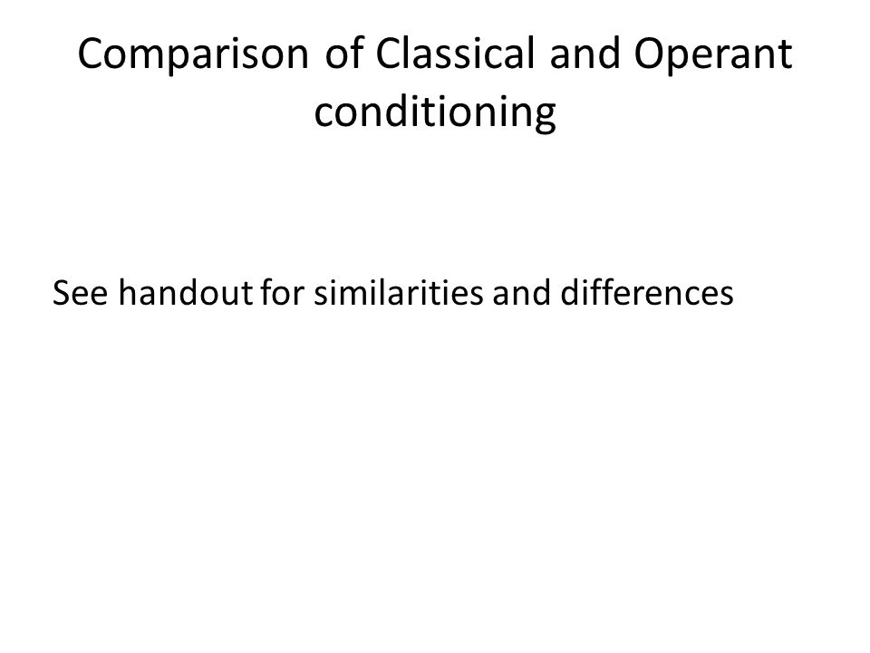 Comparison of Classical and Operant conditioning See handout for similarities and differences