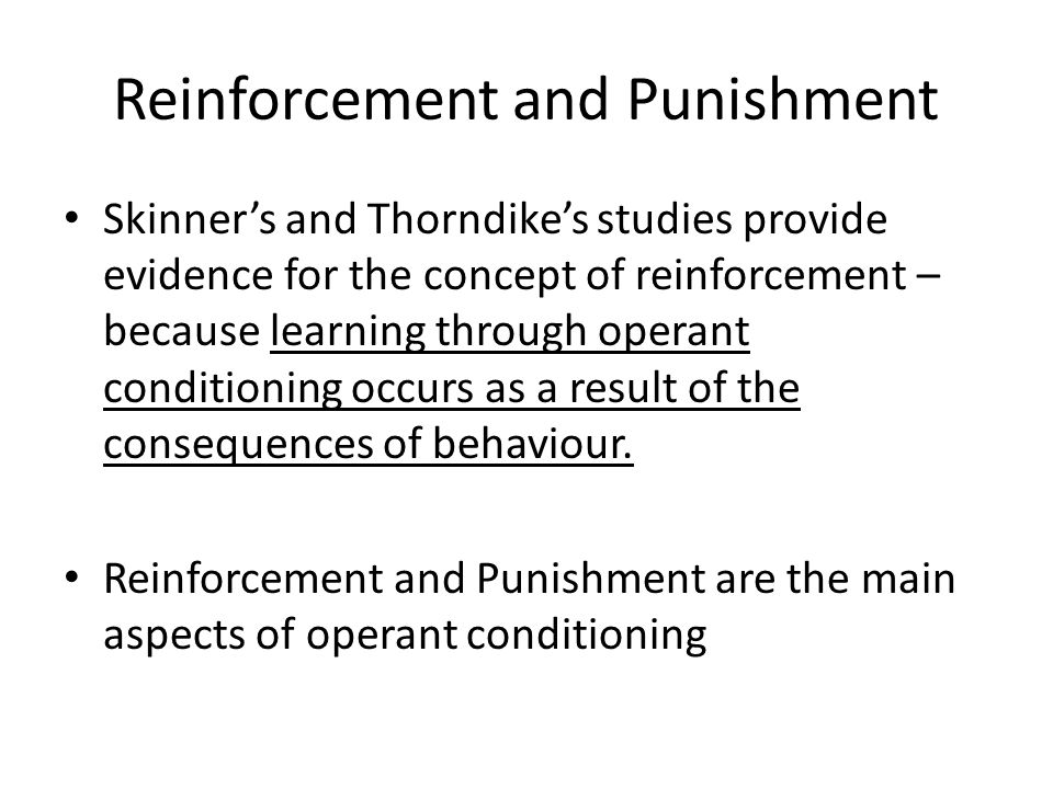Reinforcement and Punishment Skinner's and Thorndike's studies provide evidence for the concept of reinforcement – because learning through operant conditioning occurs as a result of the consequences of behaviour.