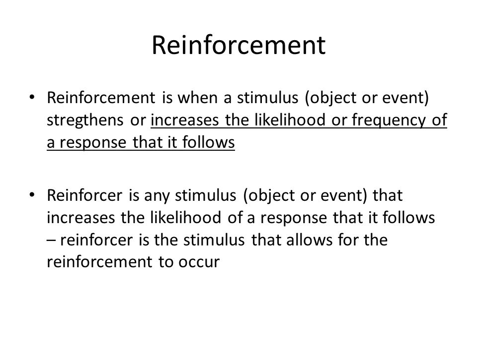 Reinforcement Reinforcement is when a stimulus (object or event) stregthens or increases the likelihood or frequency of a response that it follows Rei