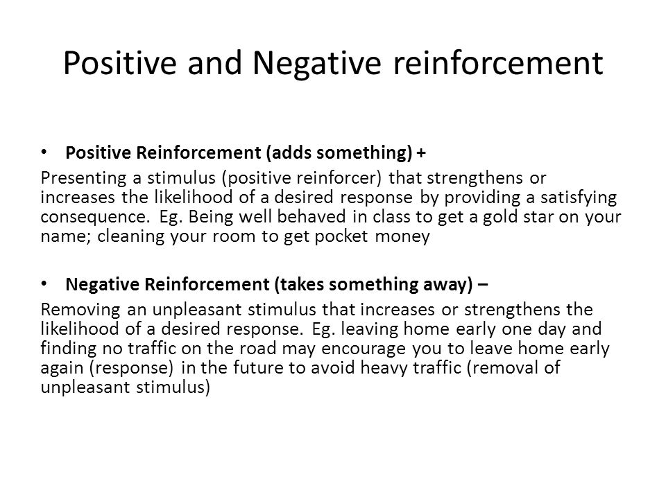 Positive and Negative reinforcement Positive Reinforcement (adds something) + Presenting a stimulus (positive reinforcer) that strengthens or increases the likelihood of a desired response by providing a satisfying consequence.