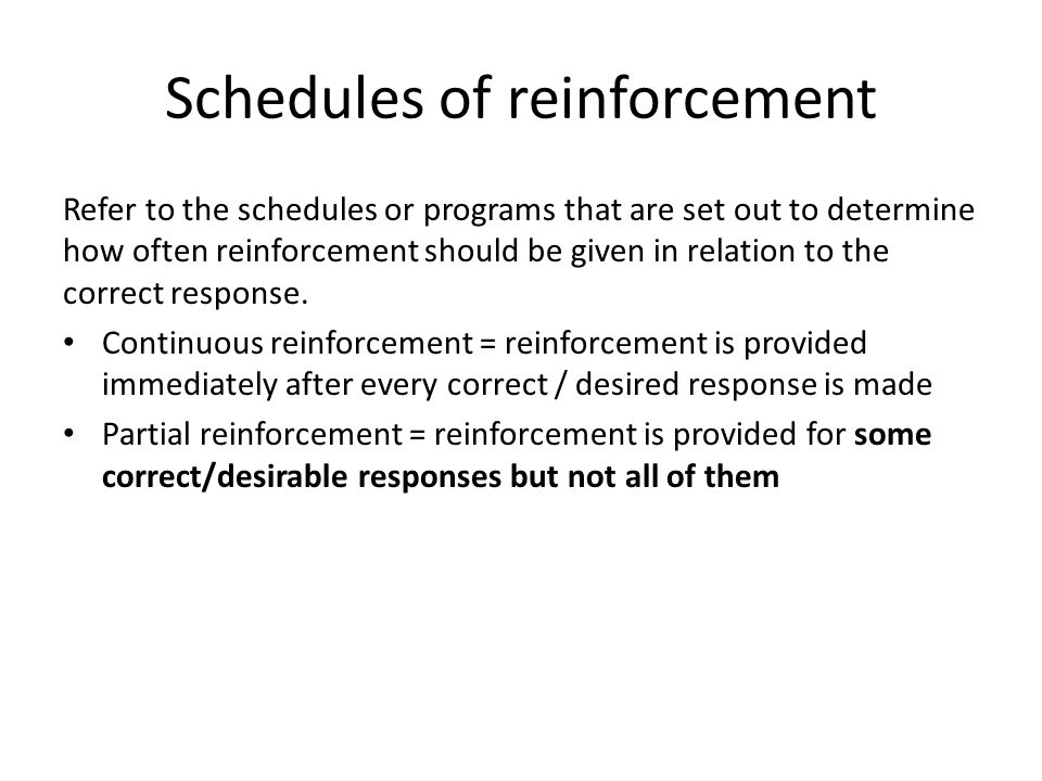 Schedules of reinforcement Refer to the schedules or programs that are set out to determine how often reinforcement should be given in relation to the correct response.