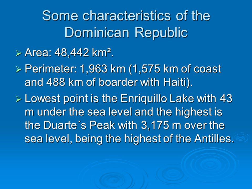 Some characteristics of the Dominican Republic  Area: 48,442 km².  Perimeter: 1,963 km (1,575 km of coast and 488 km of boarder with Haiti).  Lowes