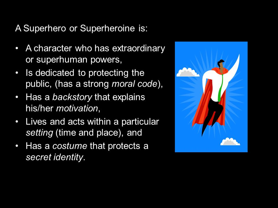 A Superhero or Superheroine is: A character who has extraordinary or superhuman powers, Is dedicated to protecting the public, (has a strong moral code), Has a backstory that explains his/her motivation, Lives and acts within a particular setting (time and place), and Has a costume that protects a secret identity.