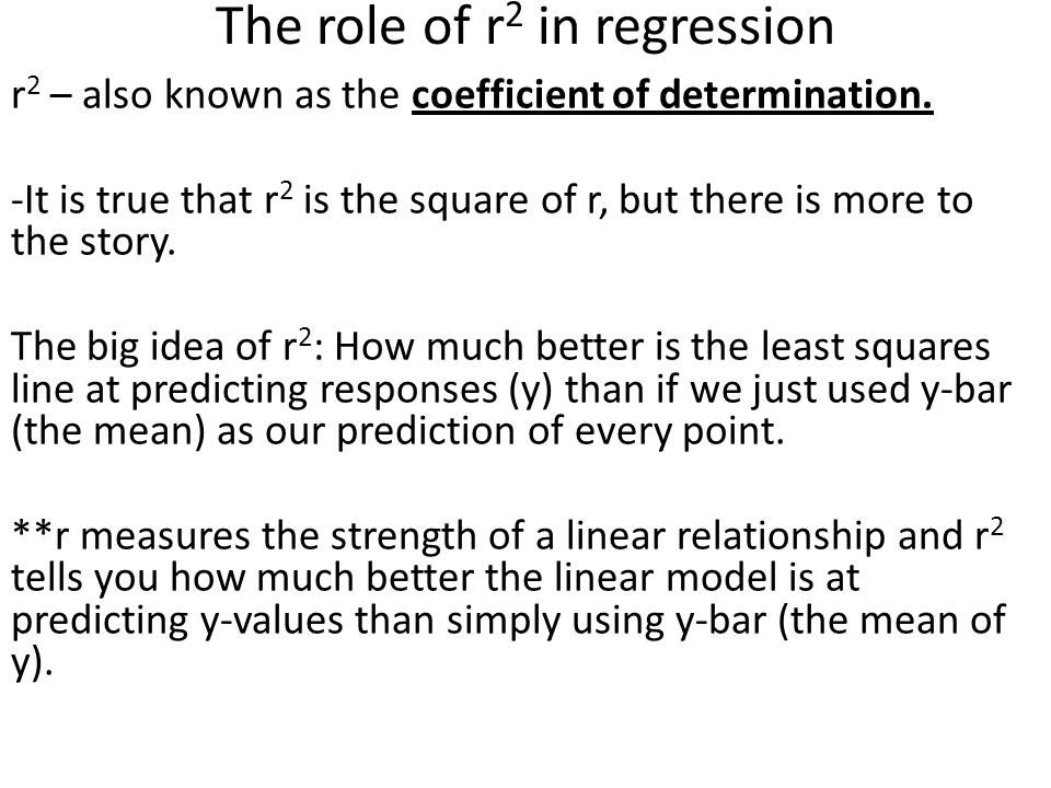 The role of r 2 in regression r 2 – also known as the coefficient of determination. -It is true that r 2 is the square of r, but there is more to the