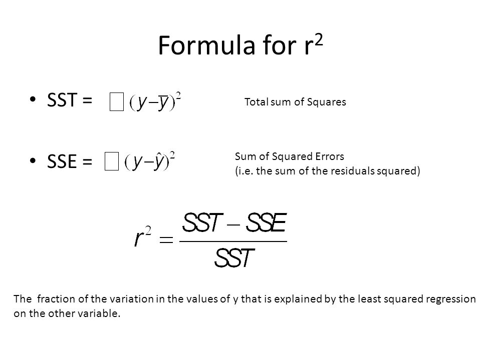 Formula for r 2 SST = SSE = Sum of Squared Errors (i.e. the sum of the residuals squared) The fraction of the variation in the values of y that is exp