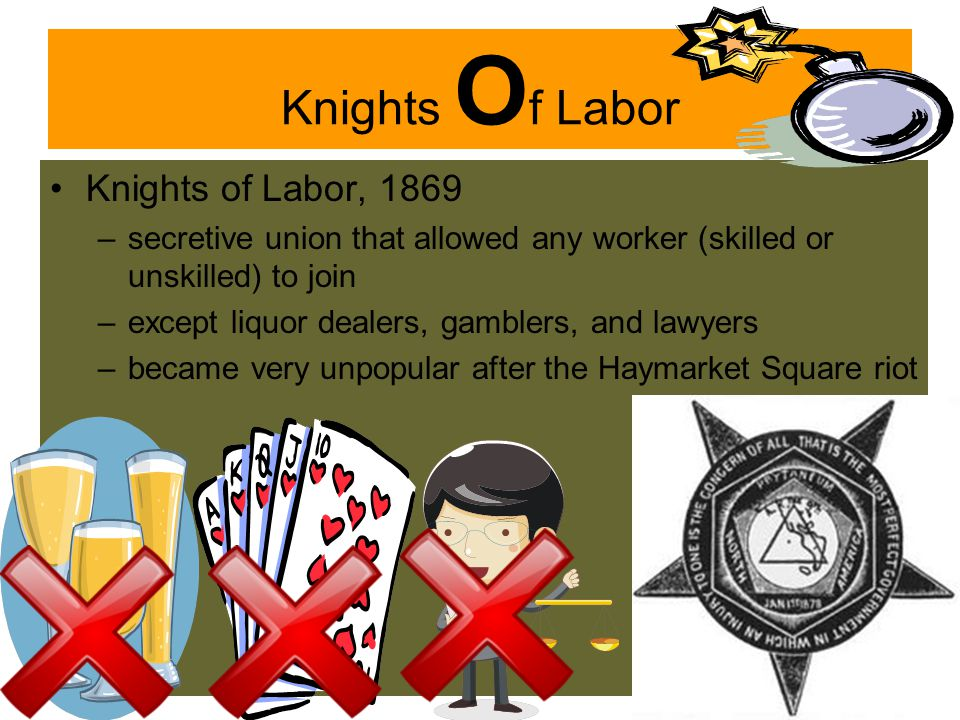 Knights O f Labor Knights of Labor, 1869 –secretive union that allowed any worker (skilled or unskilled) to join –except liquor dealers, gamblers, and