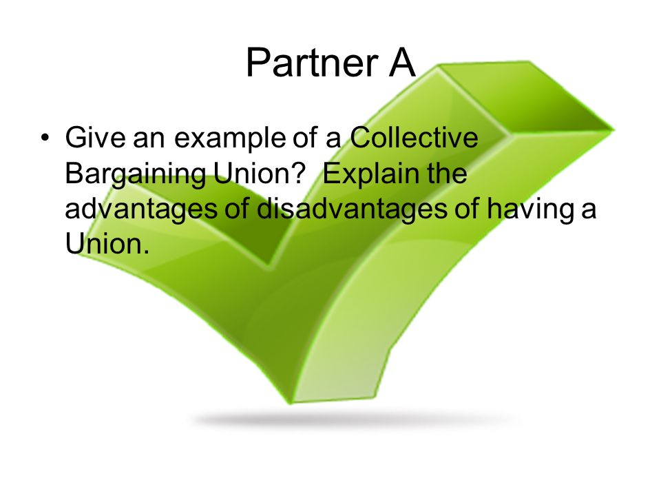 Partner A Give an example of a Collective Bargaining Union? Explain the advantages of disadvantages of having a Union.