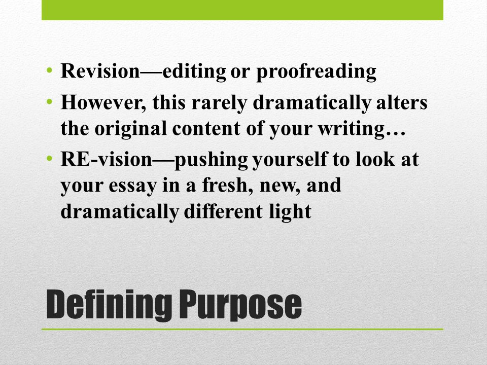 Defining Purpose Revision—editing or proofreading However, this rarely dramatically alters the original content of your writing… RE-vision—pushing yourself to look at your essay in a fresh, new, and dramatically different light
