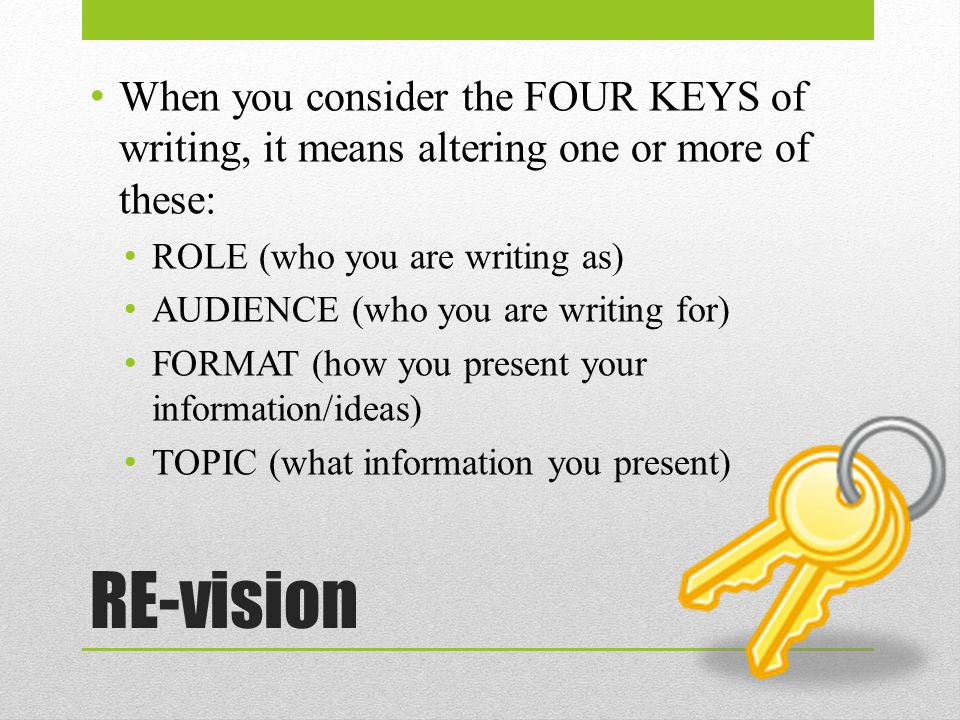 RE-vision When you consider the FOUR KEYS of writing, it means altering one or more of these: ROLE (who you are writing as) AUDIENCE (who you are writing for) FORMAT (how you present your information/ideas) TOPIC (what information you present)