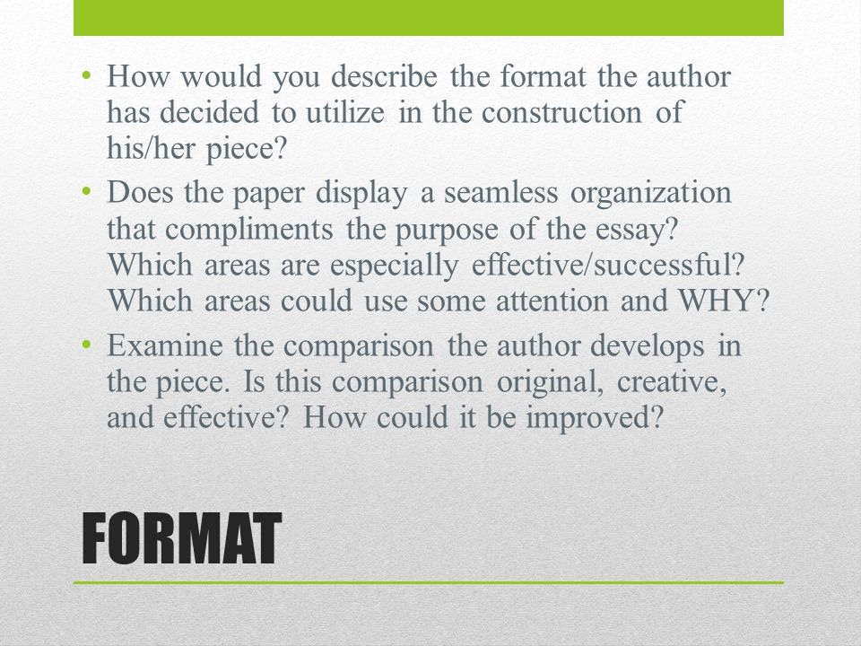 FORMAT How would you describe the format the author has decided to utilize in the construction of his/her piece? Does the paper display a seamless org