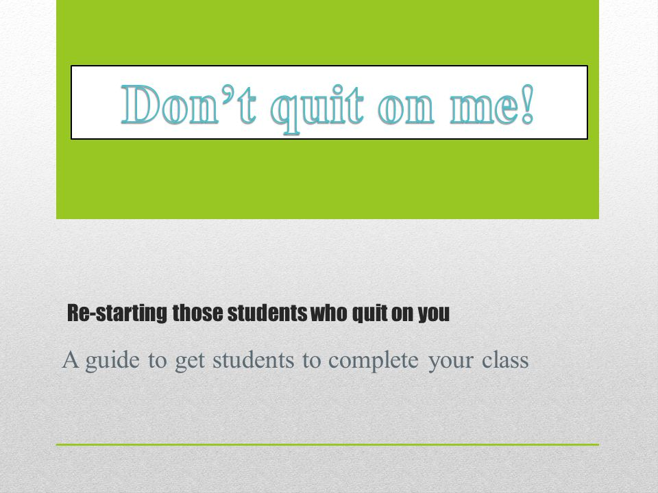 Re-starting those students who quit on you A guide to get students to complete your class