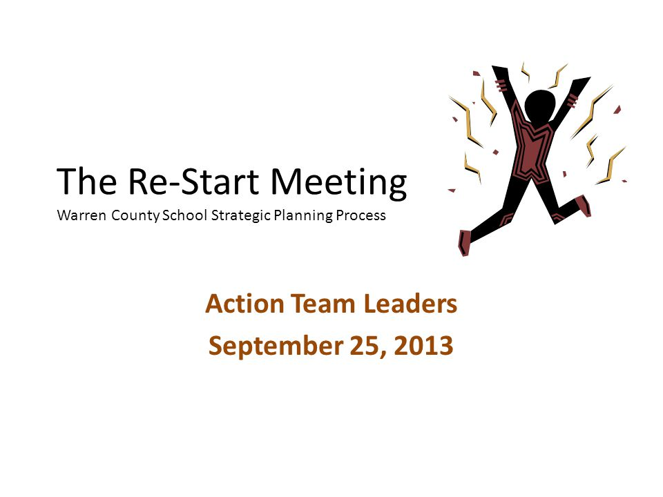 The Re-Start Meeting Warren County School Strategic Planning Process Action Team Leaders September 25, 2013