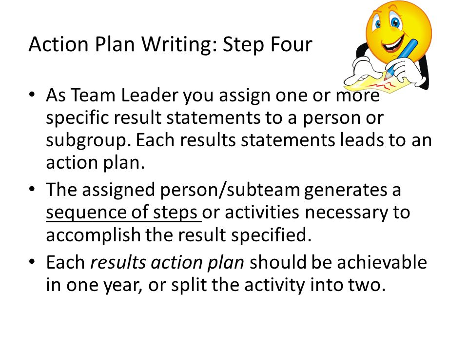 Action Plan Writing: Step Four As Team Leader you assign one or more specific result statements to a person or subgroup. Each results statements leads