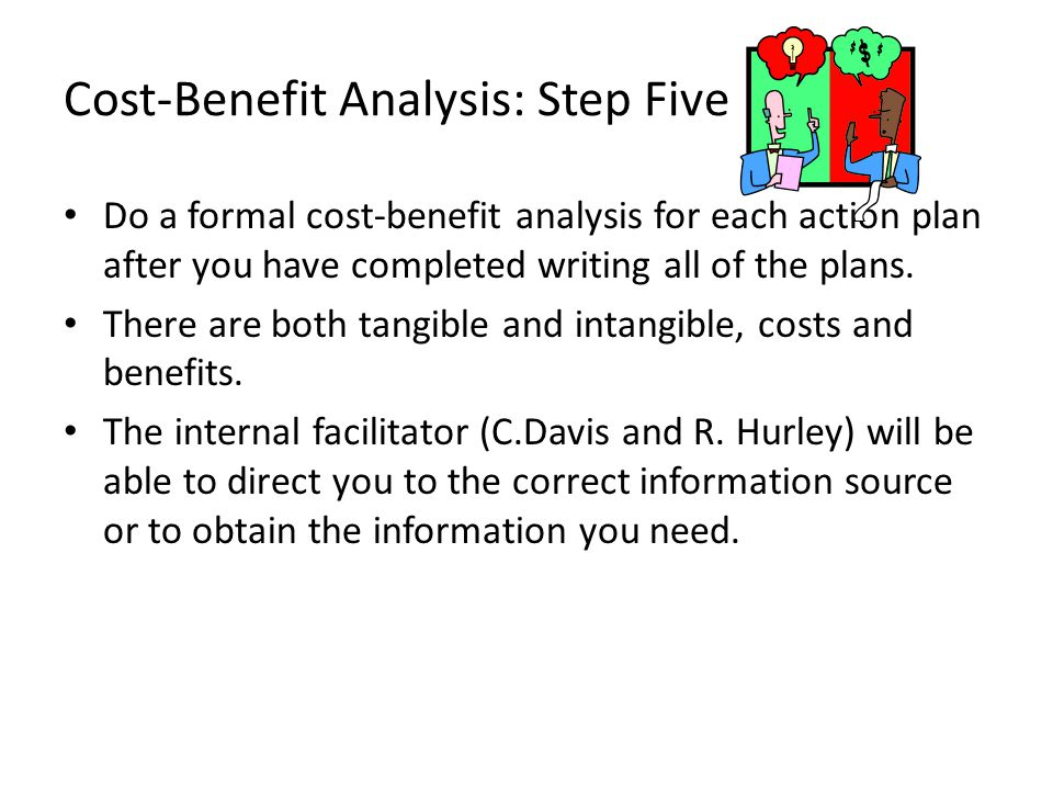 Cost-Benefit Analysis: Step Five Do a formal cost-benefit analysis for each action plan after you have completed writing all of the plans. There are b
