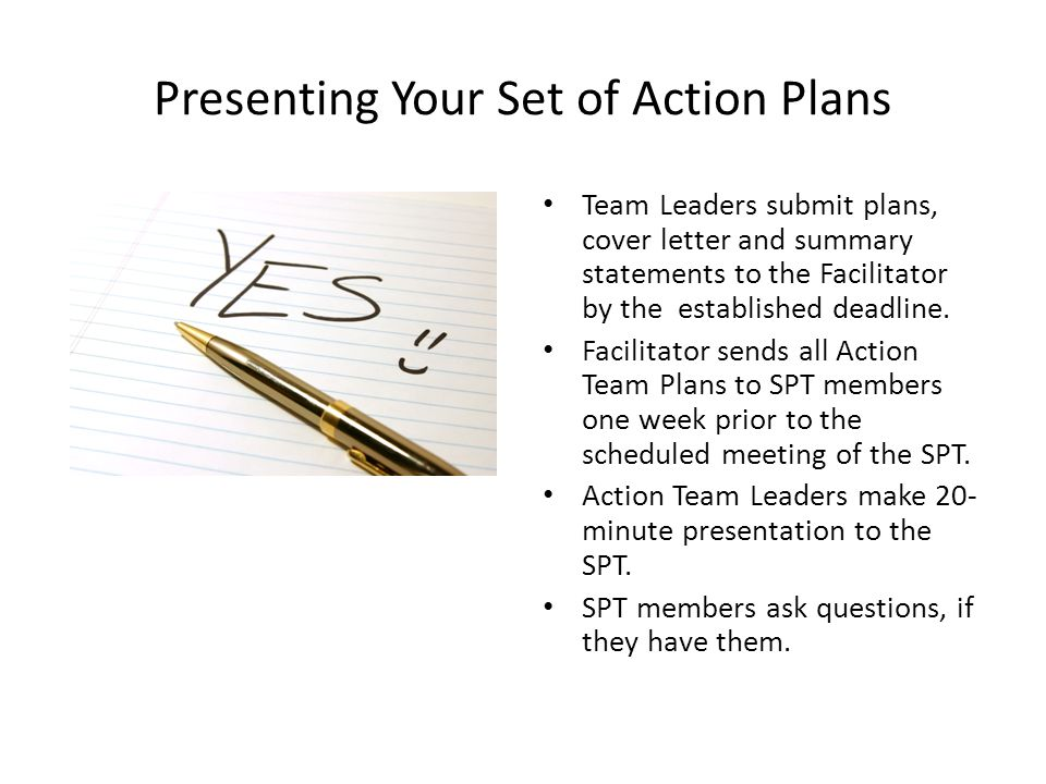 Presenting Your Set of Action Plans Team Leaders submit plans, cover letter and summary statements to the Facilitator by the established deadline. Fac
