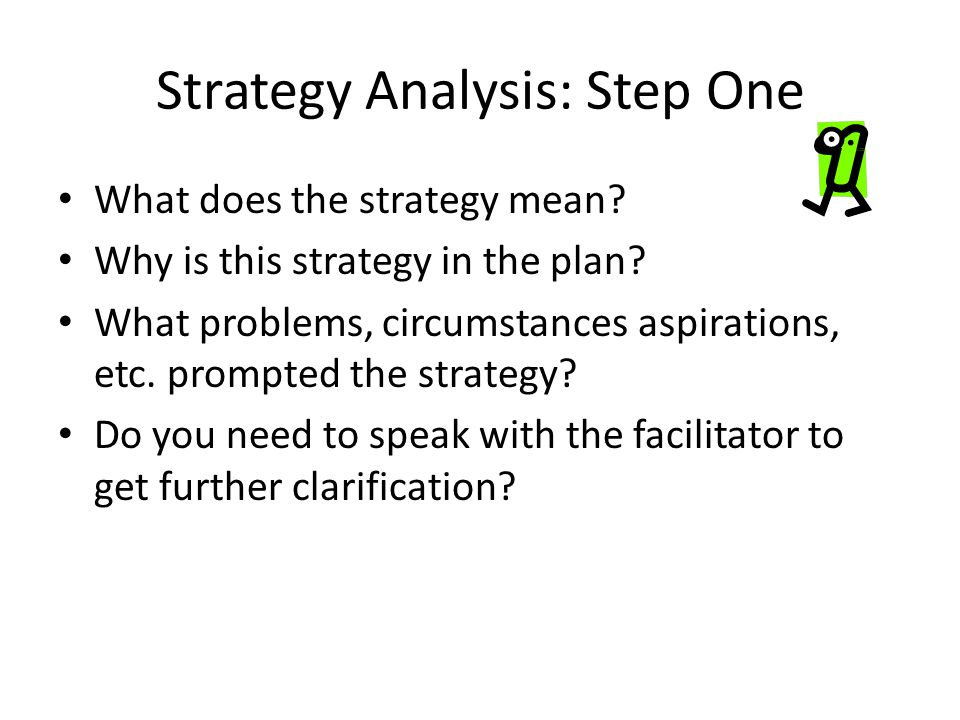Strategy Analysis: Step One What does the strategy mean? Why is this strategy in the plan? What problems, circumstances aspirations, etc. prompted the