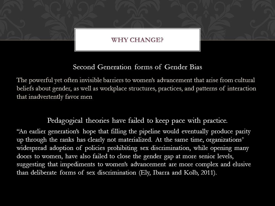 Second Generation forms of Gender Bias The powerful yet often invisible barriers to women's advancement that arise from cultural beliefs about gender, as well as workplace structures, practices, and patterns of interaction that inadvertently favor men Pedagogical theories have failed to keep pace with practice.
