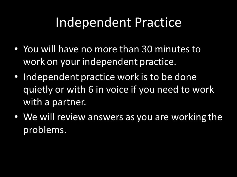 Independent Practice You will have no more than 30 minutes to work on your independent practice.