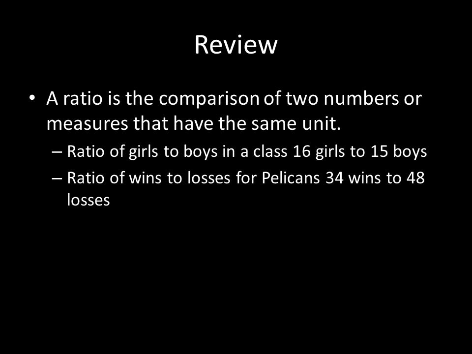Review A ratio is the comparison of two numbers or measures that have the same unit.