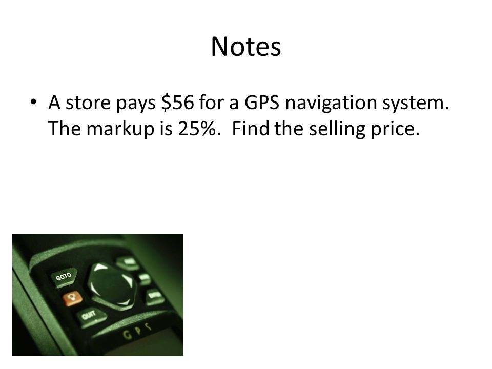 Notes A store pays $56 for a GPS navigation system. The markup is 25%. Find the selling price.