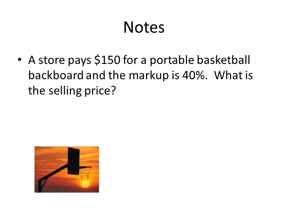 Notes A store pays $150 for a portable basketball backboard and the markup is 40%.