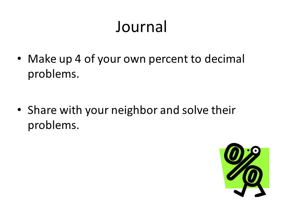 Journal Make up 4 of your own percent to decimal problems.
