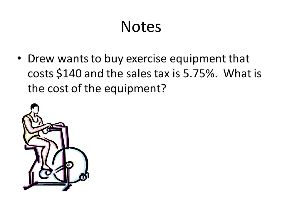 Notes Drew wants to buy exercise equipment that costs $140 and the sales tax is 5.75%.