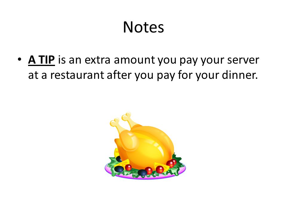 Notes A TIP is an extra amount you pay your server at a restaurant after you pay for your dinner.