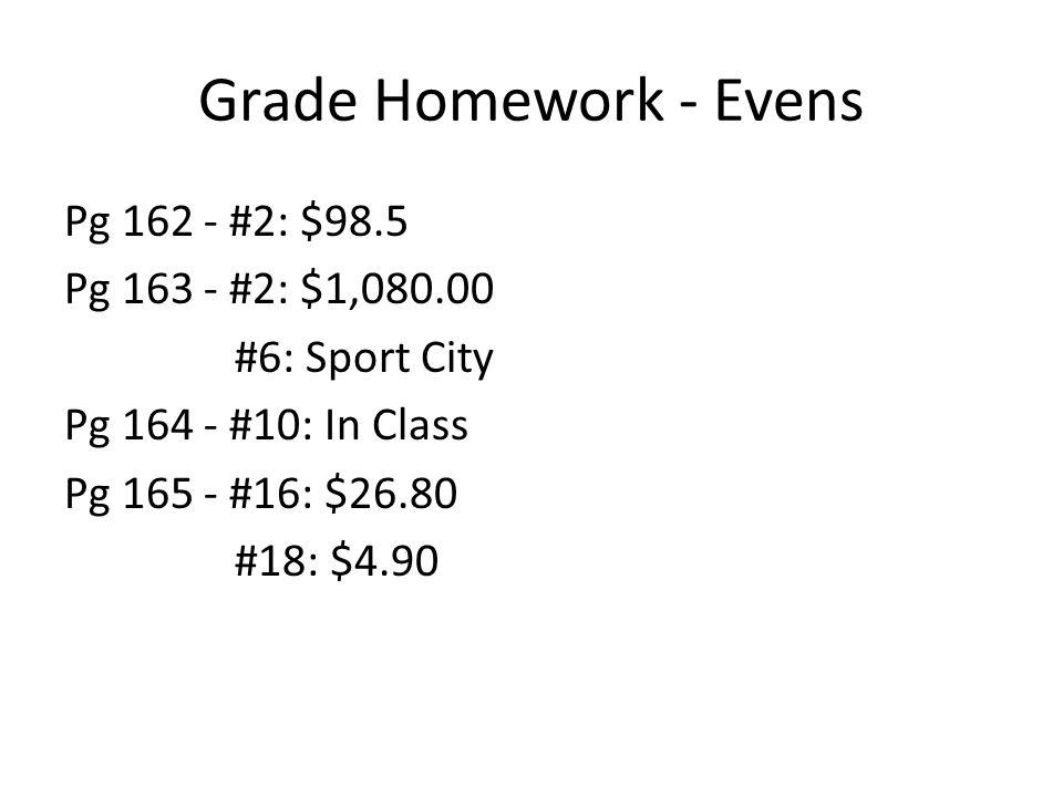 Grade Homework - Evens Pg 162 - #2: $98.5 Pg 163 - #2: $1,080.00 #6: Sport City Pg 164 - #10: In Class Pg 165 - #16: $26.80 #18: $4.90