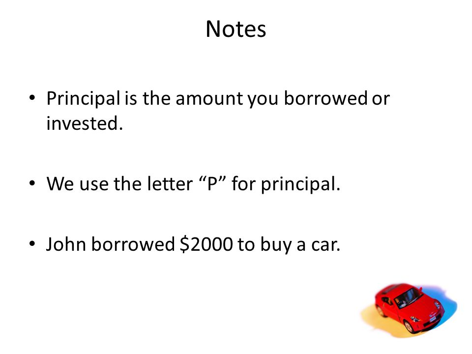 Notes Principal is the amount you borrowed or invested.