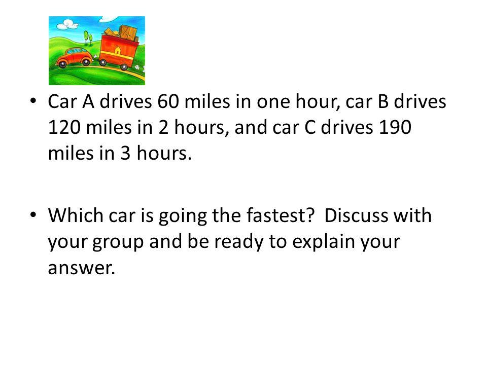 Car A drives 60 miles in one hour, car B drives 120 miles in 2 hours, and car C drives 190 miles in 3 hours.